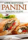 Your Best Ever Panini Making Guide: Plus A Wide And Varied Panini Recipes To Tease Your Palate!