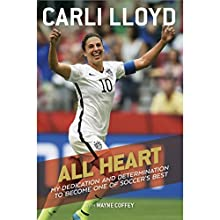 All Heart: My Dedication and Determination to Become One of Soccer's Best Audiobook by Carli Lloyd, Wayne Coffey Narrated by Lynde Houck