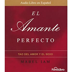 El Amante Perfecto: El Tao del Amor y el Sexo [The Perfect Lover: The Tao of Love and Sex] | [Mabel Iam]