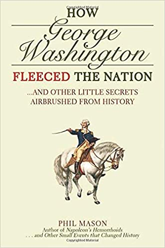 How George Washington Fleeced the Nation: And Other Little Secrets Airbrushed From History written by Phil Mason