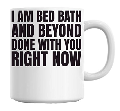 i-am-bed-bath-and-beyond-done-with-you-right-now-slogan-mug
