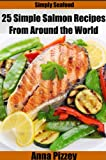 Simply Seafood: 25 Simple Salmon Recipes From Around the World