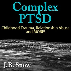 Complex PTSD: Childhood Trauma, Relationship Abuse and More! Audiobook
