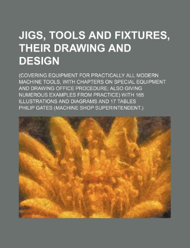 Jigs, Tools and Fixtures, Their Drawing and Design; (Covering Equipment for Practically All Modern Machine Tools, with Chapters on Special Equipment a