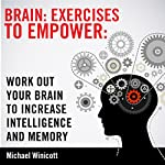 Brain Exercises to Empower: Work Out Your Brain to Increase Intelligence and Memory | Michael Winicott