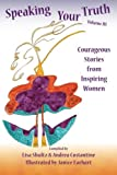Speaking Your Truth: Courageous Stories from Inspiring Women (Volume 3)
