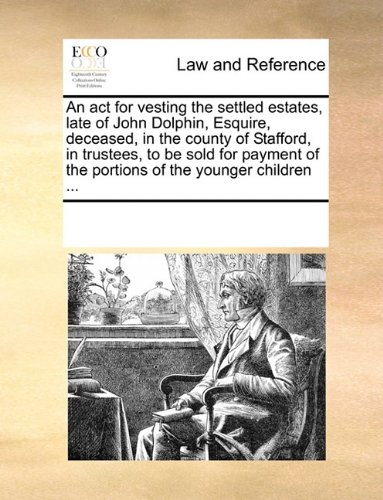 An act for vesting the settled estates, late of John Dolphin, Esquire, deceased, in the county of Stafford, in trustees, to be sold for payment of the portions of the younger children ...