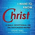 I Want to Know More of Christ: A Daily Devotional on His Matchless Names Audiobook by Steve Hall Narrated by Christopher Glyn