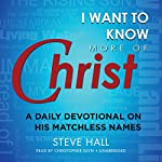 I Want to Know More of Christ: A Daily Devotional on His Matchless Names | Steve Hall