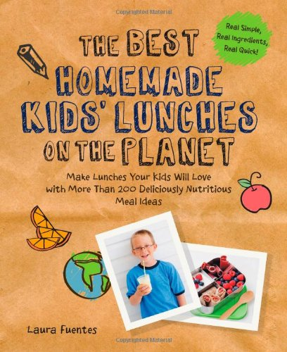 The Best Homemade Kids' Lunches on the Planet: Make Lunches Your Kids Will Love with More Than 200 Deliciously Nutritious Meal Ideas by Laura Fuentes