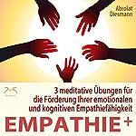 Empathie plus: 3 meditative Übungen für die Förderung Ihrer emotionalen und kognitiven Empathiefähigkeit | Franziska Diesmann,Torsten Abrolat