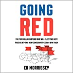 Going Red: The Two Million Voters Who Will Elect the Next President - and How Conservatives Can Win Them | Ed Morrissey
