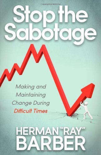 "Stop the Sabotage: Making and Maintaining Change During Difficult Times by Barber, Herman """"Ray"""" (2012) Paperback"