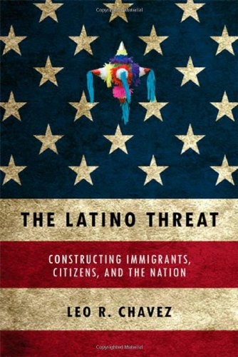 The Latino Threat: Constructing Immigrants, Citizens, and...