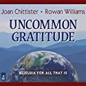 Uncommon Gratitude: Alleluia for All That Is (       UNABRIDGED) by Joan Chittister, Rowan Williams Narrated by Joan Chittister, Dan Havron