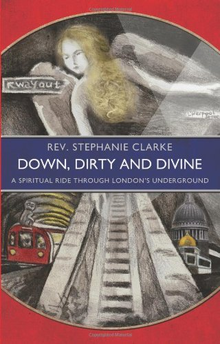 Down, Dirty and Divine: A Spiritual Ride Through London's Underground by Rev. Stephanie Clarke (2012-08-16)
