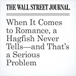 When It Comes to Romance, a Hagfish Never Tells—and That's a Serious Problem   Katherine Dunn
