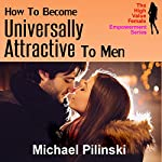 How to Become Universally Attractive to Men: Learn How to Effortlessly Capture the Hearts and Minds of the Hottest Men Available! | Michael Pilinski