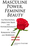 Masculine Power, Feminine Beauty: The Volitional, Objective Basis for Heterosexuality in Romantic Love and Marriage