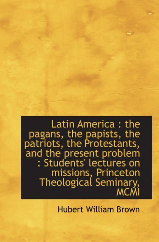 Latin America : the pagans, the papists, the patriots, the Protestants, and the present problem : St