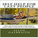 Self Help for Lazy People: Self Help Ideas Summarized for People Who Don't Have the Time to Read Self Help Books Audiobook by Allen Galbraith Narrated by Neal Arango