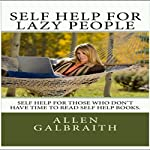 Self Help for Lazy People: Self Help Ideas Summarized for People Who Don't Have the Time to Read Self Help Books | Allen Galbraith