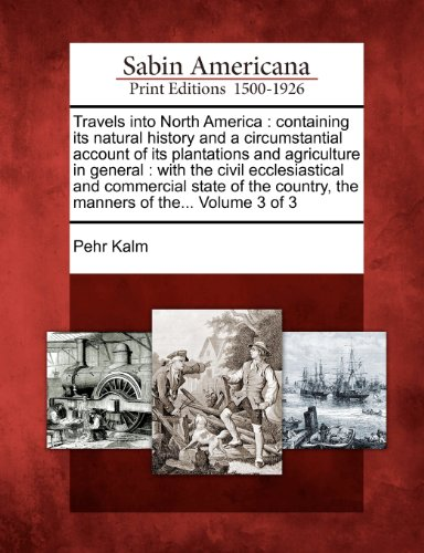Travels into North America: containing its natural history and a circumstantial account of its plantations and agriculture in general : with the civil ... country, the manners of the... Volume 3 of 3