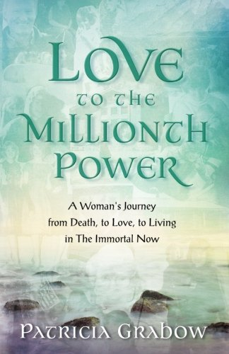 Love to the Millionth Power: A Woman's Journey from Death, to Love, to Living in the Immortal Now