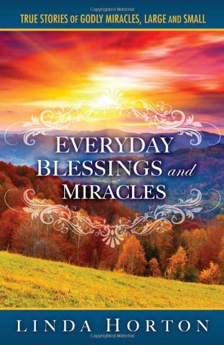 Everyday Blessings and Miracles: True Stories of Godly Miracles, Large and Small, Horton, Linda