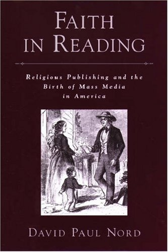 Faith in Reading: Religious Publishing and the Birth of Mass Media in America (Religion in America), DAVID PAUL NORD