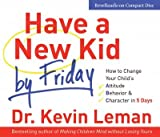 Have a New Kid by Friday: How to Change Your Childs Attitude, Behavior & Character in 5 Days [HAVE A NEW KID BY]