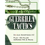 Google Advertising Guerrilla Tactics: Google Advertising A-Z Plus 150 Killer AdWords Tips and Tricks