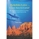 Dolphin Love ... From Sea to Land: My Interdimensional Journey to My Heart-A True Story of Dolphin Consciousness, Dolphin Energy Healing, and Joy ~ Linda Shay
