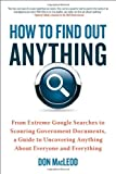 img - for How to Find Out Anything: From Extreme Google Searches to Scouring Government Documents, a Guide to Uncovering Anything About Everyone and Everything book / textbook / text book