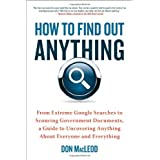 How to Find Out Anything: From Extreme Google Searches to Scouring Government Documents, a Guide to Uncovering Anything About Everyone and Everythingby Don Macleod