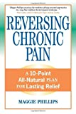 Reversing Chronic Pain: A 10-Point All-Natural Plan for Lasting Relief