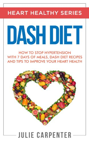 DASH DIET: How to Stop Hypertension with 7 Days of Meals, Dash Diet Recipes and Tips to Improve Your Heart Health (HEART HEALTHY SERIES Book 1) by Julie Carpenter