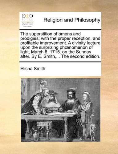 The superstition of omens and prodigies; with the proper reception, and profitable improvement. A divinity lecture upon the surprizing phoenomenon of ... after. By E. Smith,... The second edition.