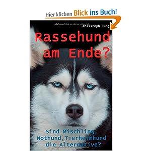 Rassehund am Ende?: Sind Mischling, Nothund, Tierheimhund die Alternative?