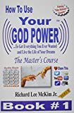 Mr. Richard Lee McKim Jr. How To Use Your God Power ® To Get Everything You Ever Wanted and Live The Life of Your Dreams: The Master's Course - Book 1 (How To Use Your God Power - Master's Course)