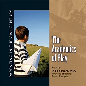 Parenting in the 21st Century - The Academics of Play | [Tricia Ferrara]