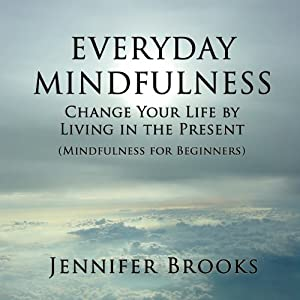 Everyday Mindfulness: Change Your Life by Living in the Present (Mindfulness for Beginners) | [Jennifer Brooks]