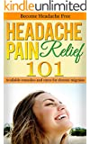 Headache: Pain Relief 101 - Remedies and Cures for Chronic Migraine - Get rid of Headache (Headache Cure - Migraine Cure - Headache remedies - Chronic Headache)
