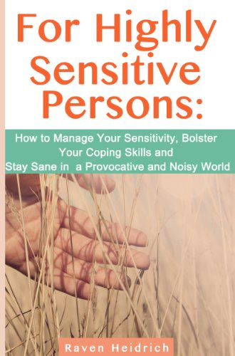 For Highly Sensitive Persons: How to Manage Your Sensitivity, Bolster Your Coping Skills and Stay Sane in a Provocative and Noisy World PDF