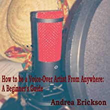 How to Be a Voice-Over Artist from Anywhere: A Beginner's Guide (       UNABRIDGED) by Andrea Erickson Narrated by Andrea Erickson