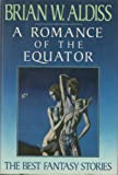 A Romance of the Equator: The Best Fantasy Stories of Brian W. Aldiss (0689120532) by Aldiss, Brian Wilson