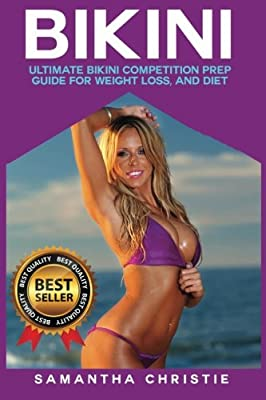 Bikini: Ultimate Bikini Competition Prep Guide for Weight Loss, and Diet (Bikini Competition, Bodybuilding, Figure Competition, Diet, Weight loss, Contest Prep)