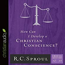 How Can I Develop a Christian Conscience?: Crucial Questions Series, Book 15 (       UNABRIDGED) by R. C. Sproul Narrated by George W. Sarris