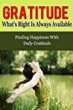 Gratitude: Whats Right Is Always Available - Finding Happiness With Daily Gratitude (Gratitude, Gratefulness, Grateful)