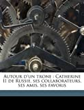 img - for Autour d'un trone: Catherine II de Russie, ses collaborateurs, ses amis, ses favoris (French Edition) book / textbook / text book